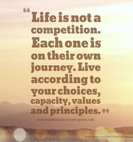 Life Is not a competition. Each one is on their own journey. Live according to your choices, capacity, values and principles