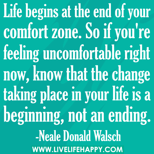 Life begins at the end of your comfort zone. So if you're feeling uncomfortable right now, know that the change taking place in your life is a beginning, not an ... Neale Donald Walsch