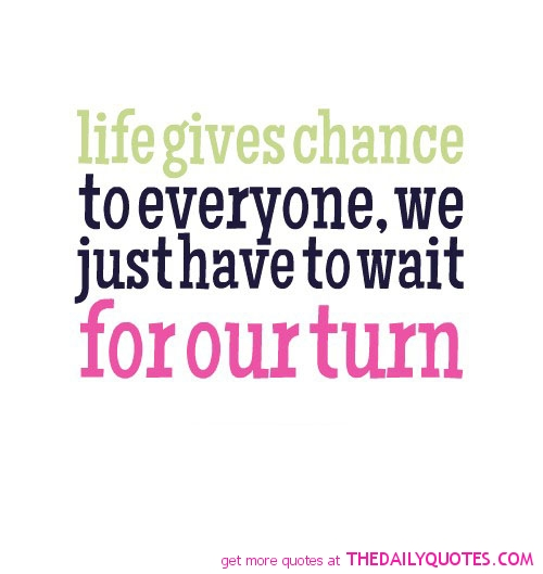 Life gives chance to everyone, we just have to wait for our turn