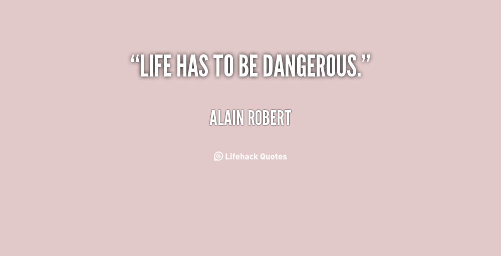 Life has to be dangerous. Alain Robert