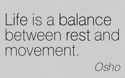 Life is a balance between rest and movement. Osho