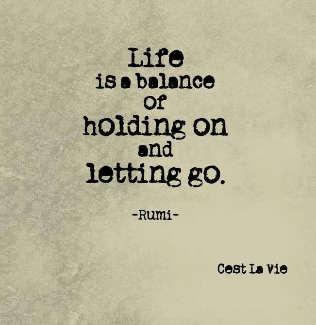 Life is a balance of holding on and letting go. Rumi