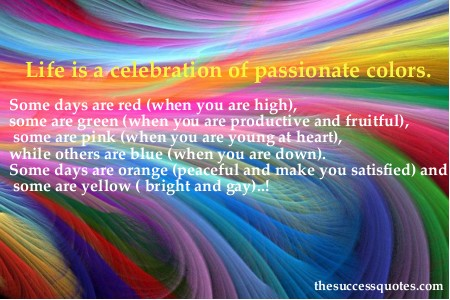 Life is a celebration of passionate colors. Some days are red (when you are high), some are green (when you are productive and fruitful), some are pink (when you are young at heart), while....