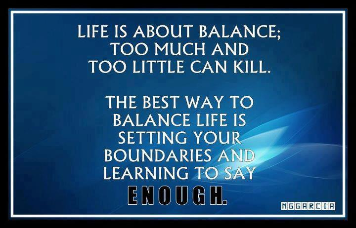 Life is about balance; too much and too little can kill. The best way to balance life is setting your boundaries and learning to say enough. Mggarcia
