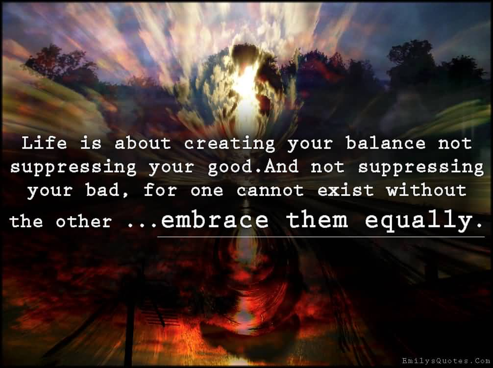 Life is about creating your balance not suppressing your good. And not suppressing your bad, for one cannot exist without the other ...embrace them equally.