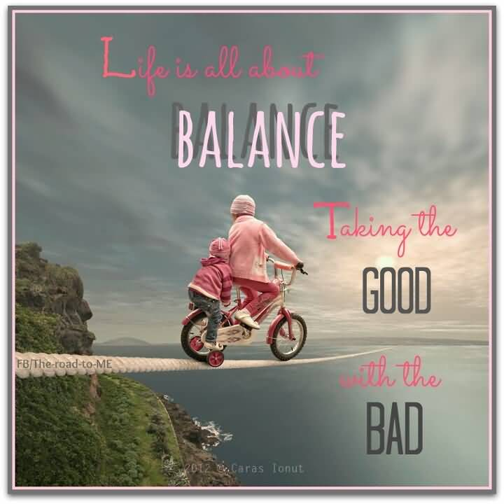 Life is all about balance. Taking the good with the bad
