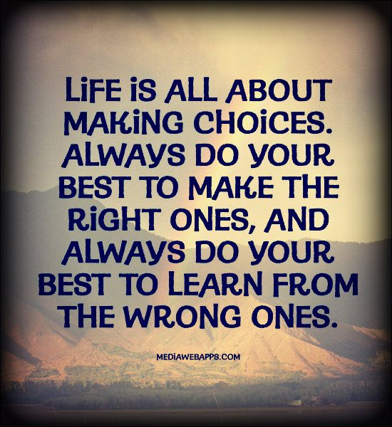 Life is all about making choices. Always do your best to make the right ones, and always do your best to learn from the wrong ones