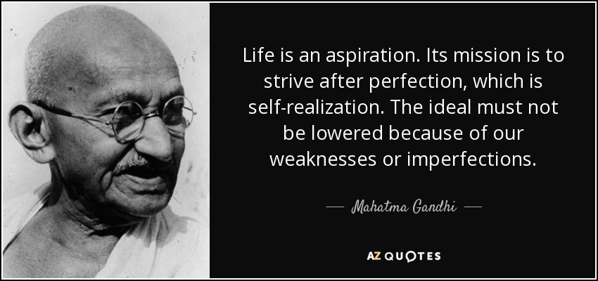 Life is an aspiration. Its mission is to strive after perfection, which is selfrealization. The ideal must not be lowered because of our ... Mahatma Gandhi