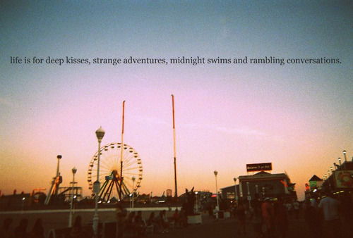 Life is for Deep Kisses, Strange Adventures, Midnight Swims, and Rambling Conversations