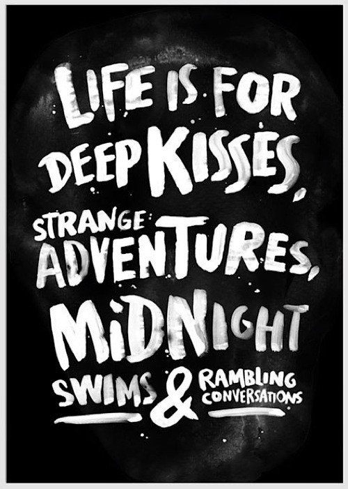 Life is for deep kisses strange adventures midnight swims and rambling conversations