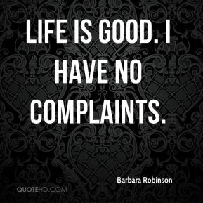 Life is good. I have no complaints. Barbara Robinson