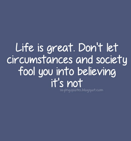 Life is great. Don't let circumstances and society fool you into believing it's not. Adabella Radici.