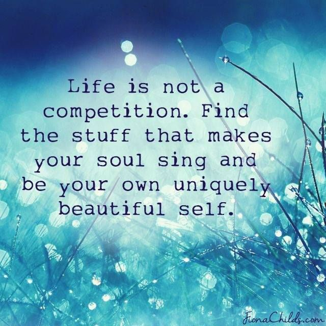Life is not a competition. Find the stuff that make your soul sing and be your own uniquely beautiful self