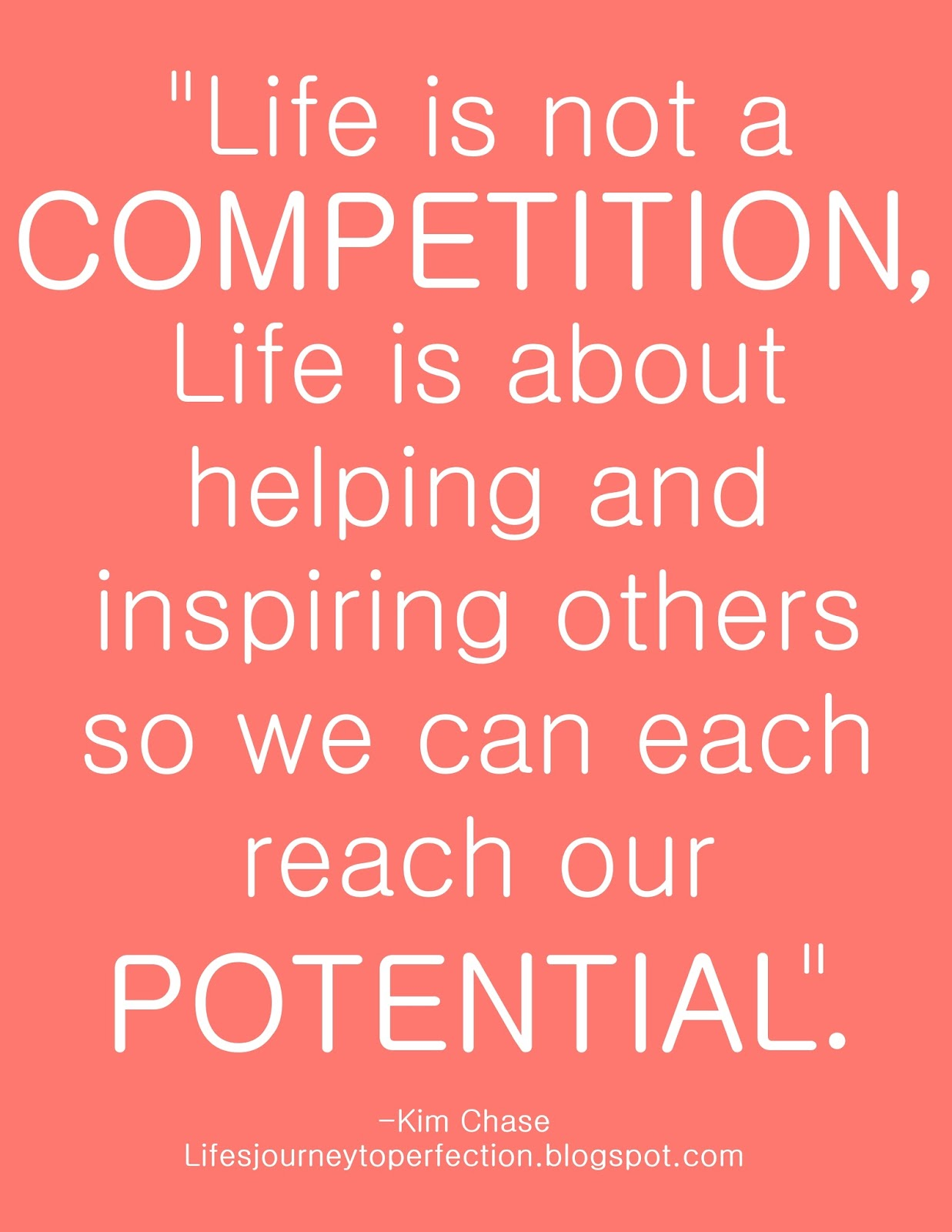 Life is not a competition. Life is about helping and inspiring others so we can each reach our potential. Kim Chase