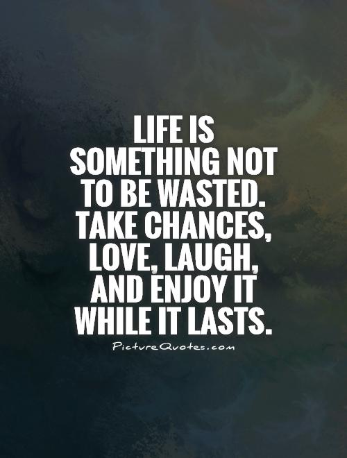 Life is something not to be wasted. Take chances, love, laugh, and enjoy it while it lasts