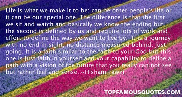 Life is what we make it to be; can be other people's life or it can be our special one. The difference is that the first we sit and ... Hisham Fawzi