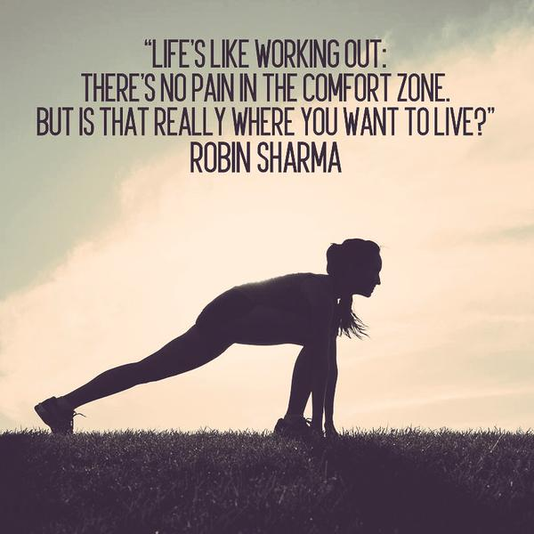 Life's like working out there's no pain in the comfort zone, but is that really where you want to live1. Robin Sharma