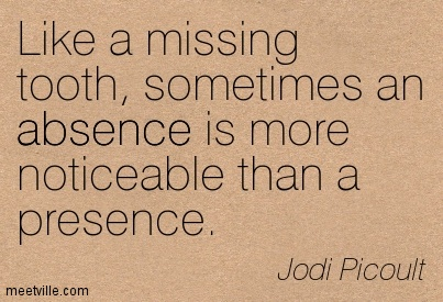 Like a missing tooth, sometimes an absence is more noticeable than a presence. Jodi Picoult