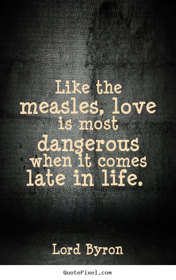 Like the measles, love is most dangerous when it comes late in life. Lord Byron