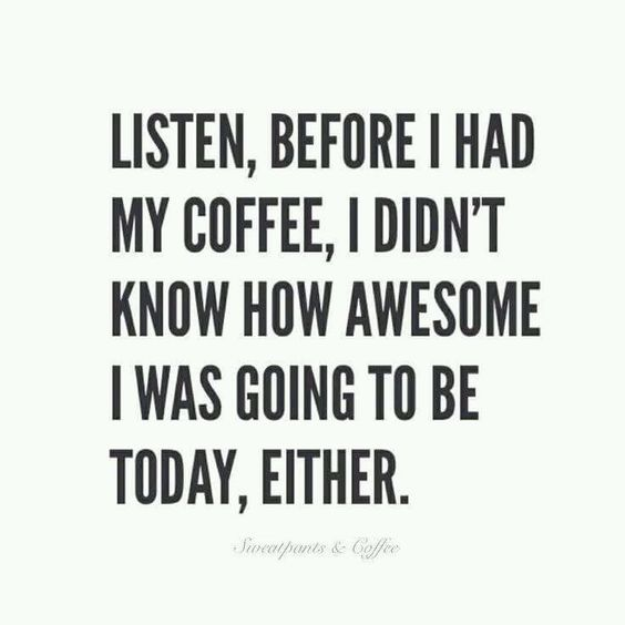 Listen, before I had My coffee, I didnt know how awesome I was going to be today,either.