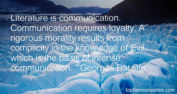 Literature is communication. Communication requires loyalty. A rigorous morality results from complicity in the knowledge of Evil, which is the basis of intense ... Georages Bataille