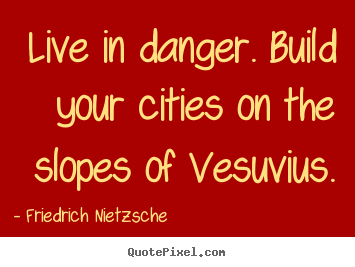 Live in danger. Build your cities on the slopes of Vesuvius. Friedrich Nietzsche
