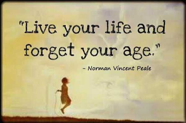 Live your life and forget your age - Norman Vincent Peale
