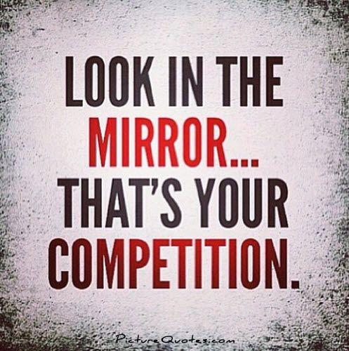Look in the mirror. That's your competition