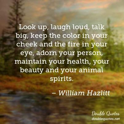 Look up, laugh loud, talk big, keep the color in your cheek and the fire in your eye, adorn your person, maintain your health, your beauty and your animal spirits. William Hazlitt