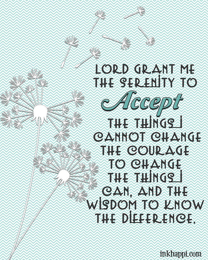Lord grant me the serenity to accept the things I cannot change, the courage to change the things I can, and the wisdom to know the difference. Reinhold