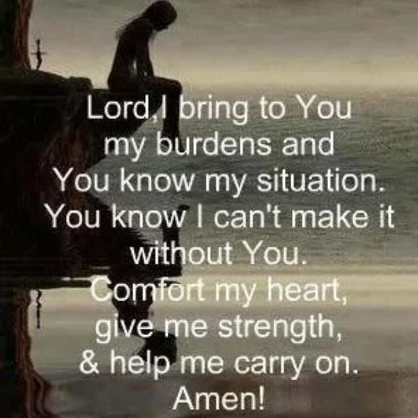 Lord, i bring to you my burdens and you know my situation. You know i can't make it without you. Comfort my heart, give me strength and help me curry on