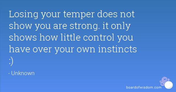 Losing your temper does not show you are strong. it only shows how little control you have over your own instincts