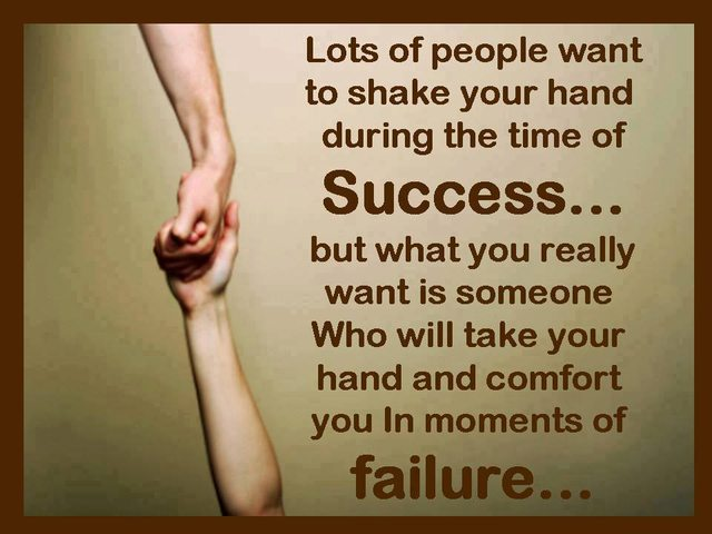 Lots of people want to shake your hand during the time of Success... but what you really want is someone who will take your hand and comfort ...