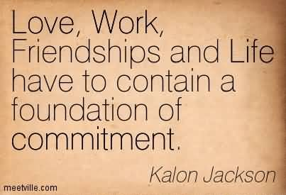 Love, Work, Friendships And Life Have To Contain A Foundation Of Commitment. Kalon Jackson