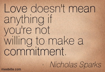 Love doesn't mean anything if you're not willing to make a commitment. Nicholas Sparks