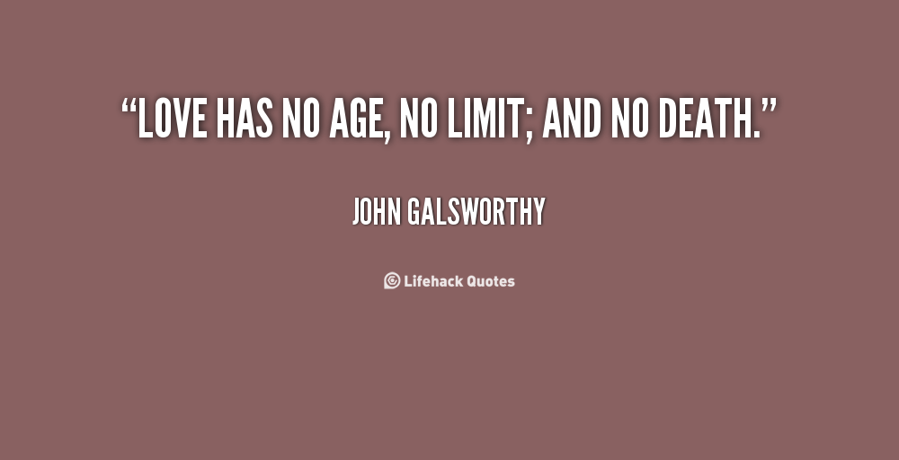Love has no age, no limit; and no death - John Galsworthy