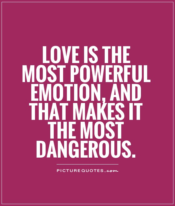Love is the most powerful emotion, and that makes it the most dangerous
