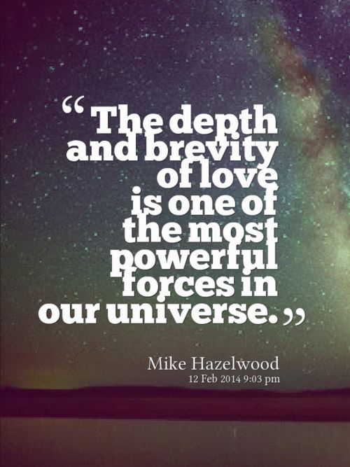Love is the most powerful force in the entire universe. Mike Hazelwood