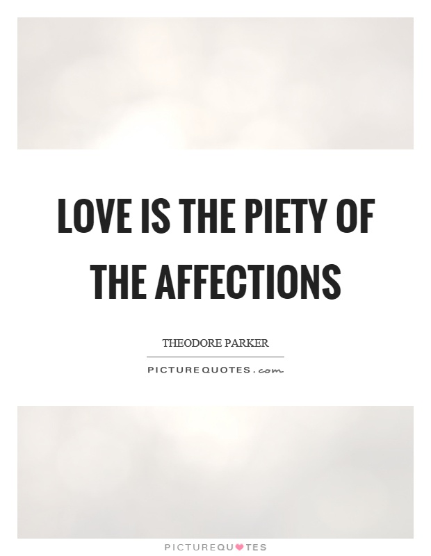 Love is the piety of the affections. Theodore Parker