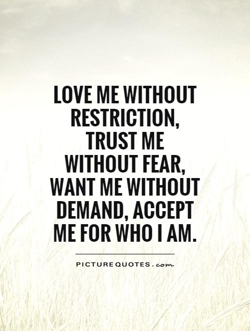 Love me without restriction, trust me without fear, want me without demand, accept me for who i am.