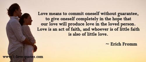 Love means to commit oneself without guarantee, to give oneself completely in the hope that our love will produce love in the loved person... Erich Fromm