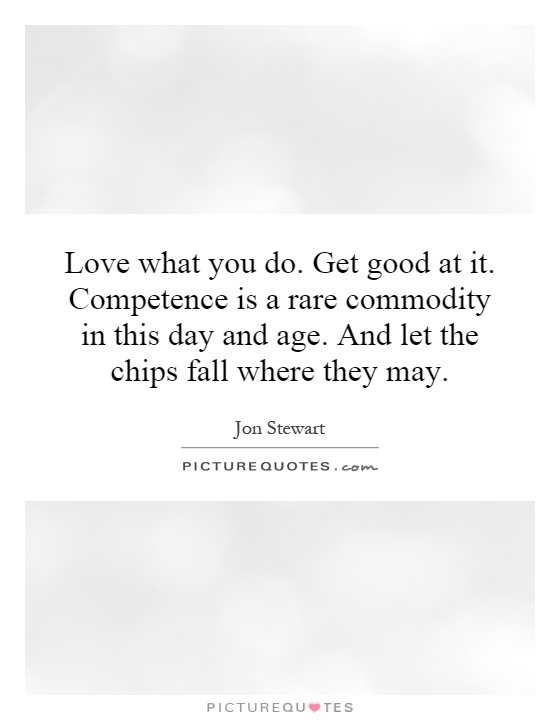 Love what you do. Get good at it. Competence is a rare commodity in this day and age. And let the chips fall where they man... Jon Stewart