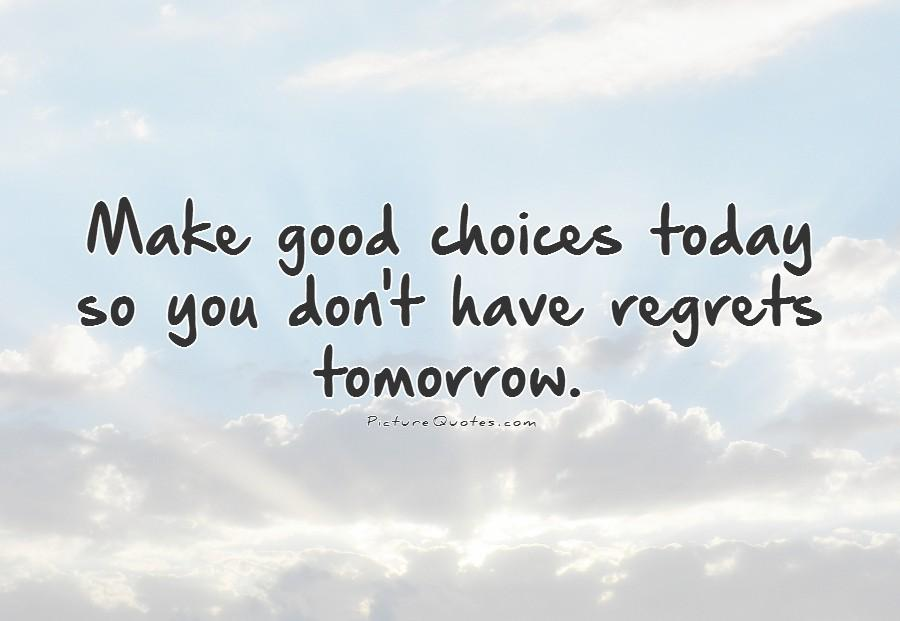 Make good choices today so you don't have regrets tomorrow