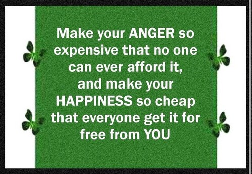 Make your anger so expensive that no one can afford it and make your happiness so cheap that everyone get it for free...