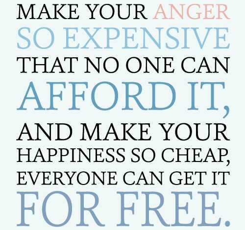 Make your anger so expensive that no one can afford it and make your happiness so cheap that people can almost get it for free