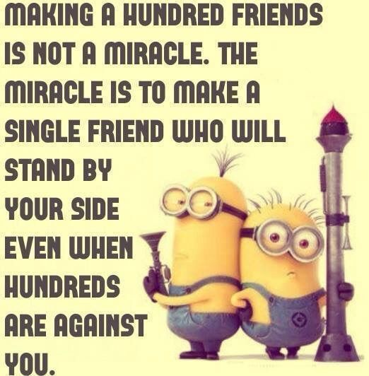 Making a hundred friends is not a miracle. The miracle is to make a single friend who will stand by your side even when hundreds are against you
