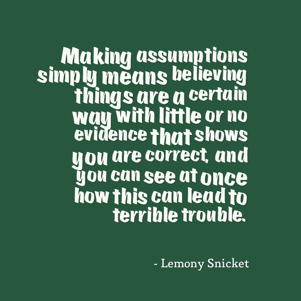 Making assumptions simply means believing things are a certain way with little or no evidence that shows you are correct, and you can see.. Lemony Snicket
