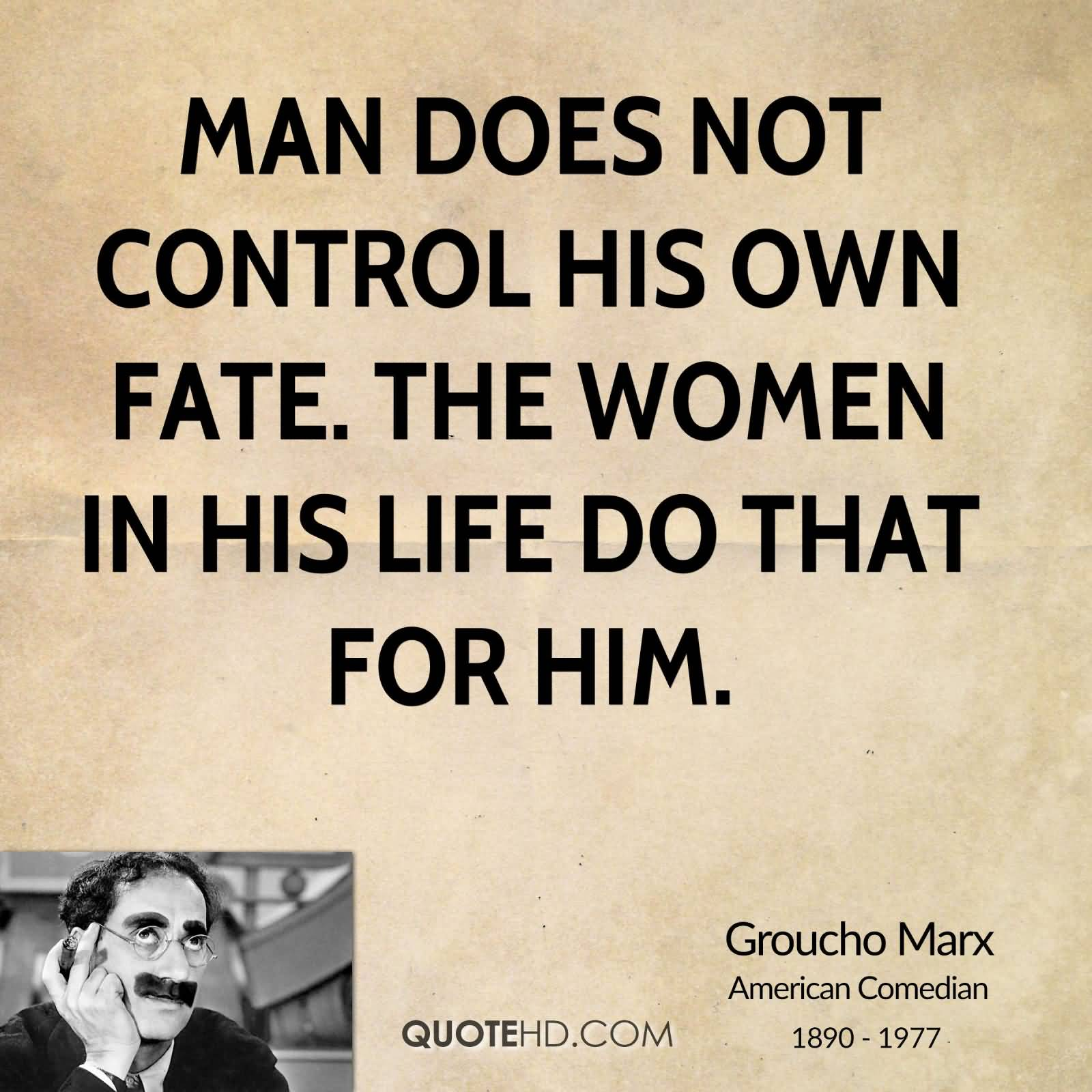 Man does not control his own fate. The women in his life do that for him. Groucho Marx