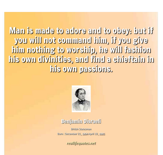 Man is made to adore and to obey but if you will not command him, if you give him nothing to worship, he will fashion his own divinities, and find a chieftain in ... Benjamin Disraeli