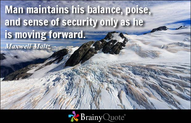 Man maintains his balance, poise, and sense of security only as he is moving forward. Maxwell Maltz